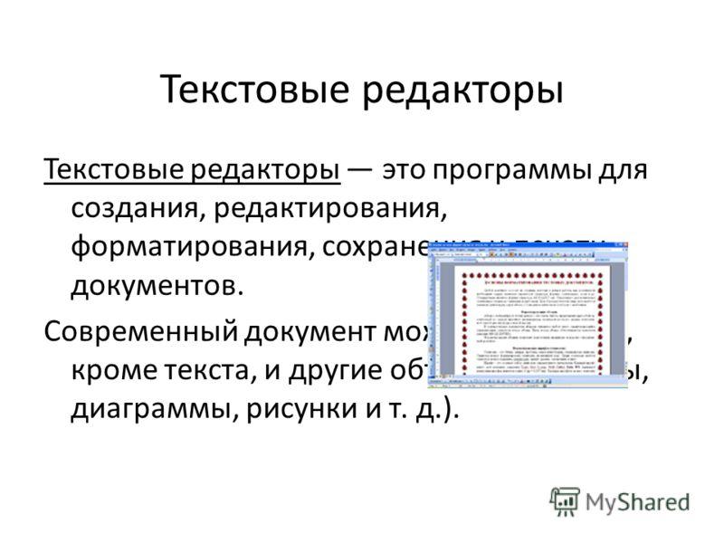 Текстовые редакторы Текстовые редакторы это программы для создания, редактирования, форматирования, сохранения и печати документов. Современный документ может содержать, кроме текста, и другие объекты (таблицы, диаграммы, рисунки и т. д.).