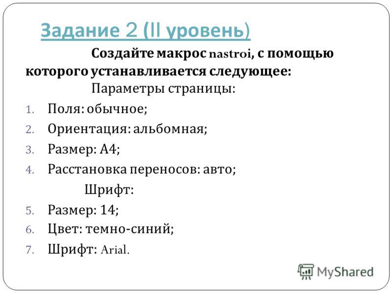 Задание 2 (II уровень ) Создайте макрос nastroi, с помощью которого устанавливается следующее : Параметры страницы : 1. Поля : обычное ; 2. Ориентация : альбомная ; 3. Размер : А 4; 4. Расстановка переносов : авто ; Шрифт : 5. Размер : 14; 6. Цвет :