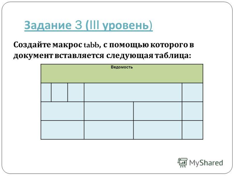 Задание 3 (III уровень ) Ведомость Создайте макрос tabb, с помощью которого в документ вставляется следующая таблица :