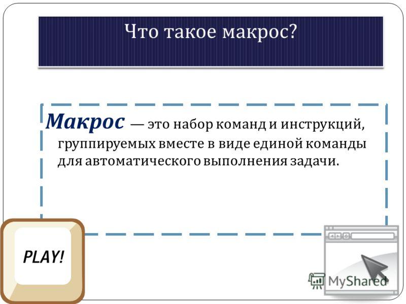 Макрос это набор команд и инструкций, группируемых вместе в виде единой команды для автоматического выполнения задачи.