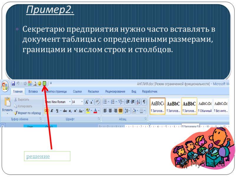Пример 2. Секретарю предприятия нужно часто вставлять в документ таблицы с определенными размерами, границами и числом строк и столбцов. решение
