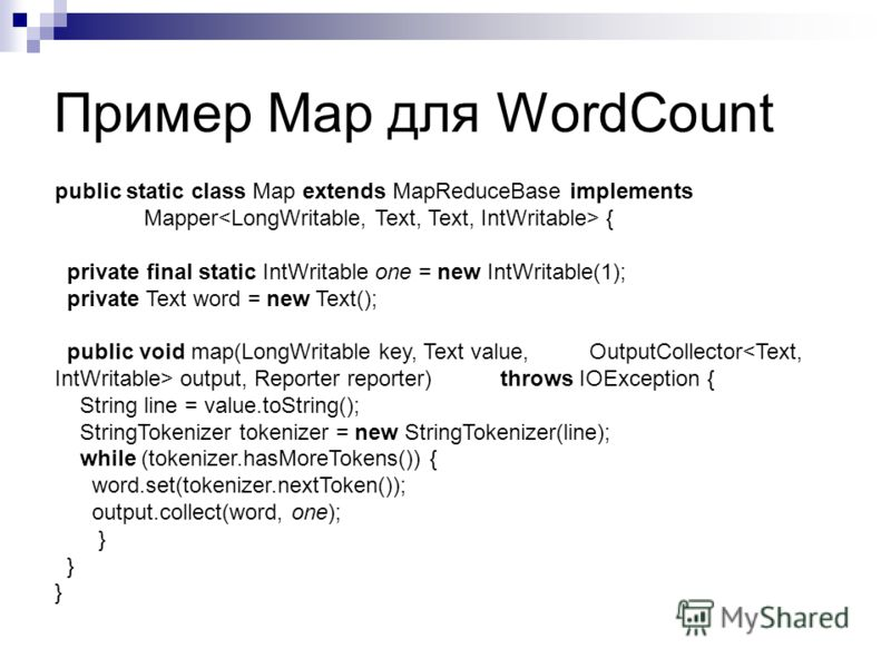 Пример Map для WordCount public static class Map extends MapReduceBase implements Mapper { private final static IntWritable one = new IntWritable(1); private Text word = new Text(); public void map(LongWritable key, Text value, OutputCollector output
