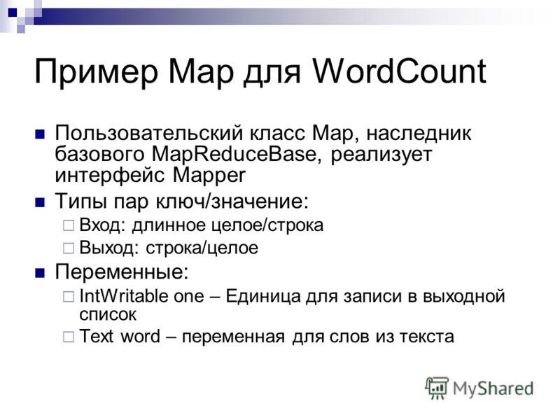 Пример Map для WordCount Пользовательский класс Map, наследник базового MapReduceBase, реализует интерфейс Mapper Типы пар ключ/значение: Вход: длинное целое/строка Выход: строка/целое Переменные: IntWritable one – Единица для записи в выходной списо