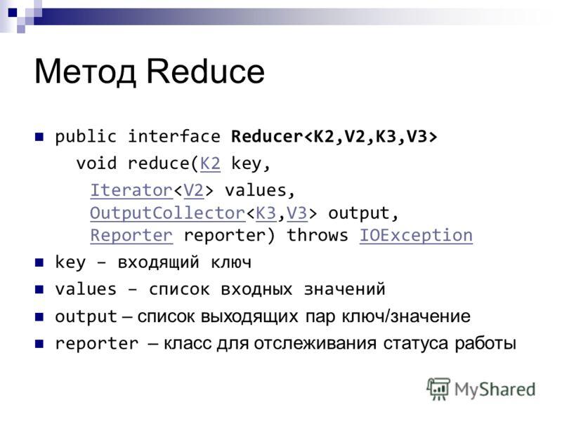 Метод Reduce public interface Reducer void reduce(K2 key,K2 IteratorIterator values, OutputCollector output, Reporter reporter) throws IOExceptionV2 OutputCollectorK3V3 ReporterIOException key – входящий ключ values – список входных значений output –