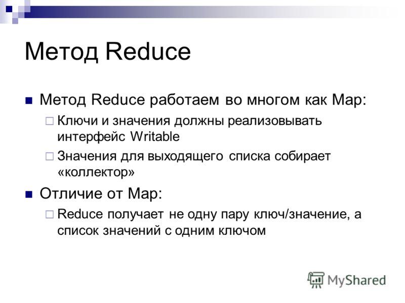 Метод Reduce Метод Reduce работаем во многом как Map: Ключи и значения должны реализовывать интерфейс Writable Значения для выходящего списка собирает «коллектор» Отличие от Map: Reduce получает не одну пару ключ/значение, а список значений с одним к