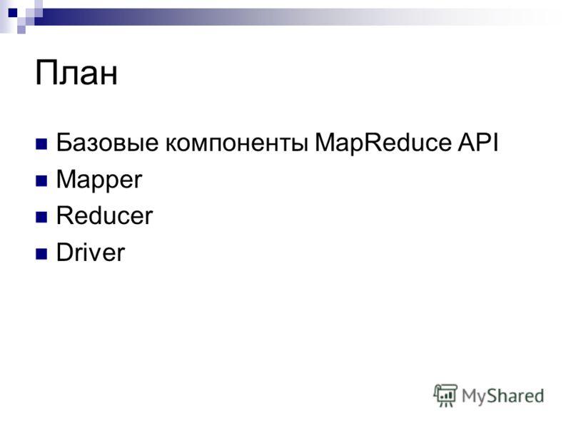 План Базовые компоненты MapReduce API Mapper Reducer Driver