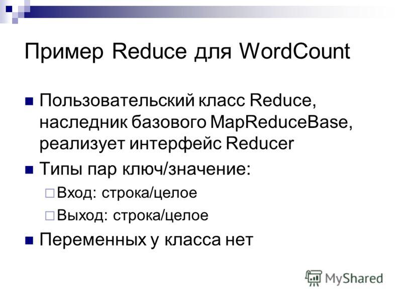 Пример Reduce для WordCount Пользовательский класс Reduce, наследник базового MapReduceBase, реализует интерфейс Reducer Типы пар ключ/значение: Вход: строка/целое Выход: строка/целое Переменных у класса нет