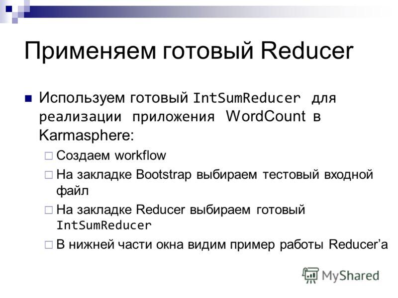 Используем готовый IntSumReducer для реализации приложения WordCount в Karmasphere: Создаем workflow На закладке Bootstrap выбираем тестовый входной файл На закладке Reducer выбираем готовый IntSumReducer В нижней части окна видим пример работы Reduc