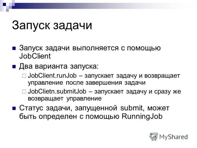 Запуск задачи Запуск задачи выполняется с помощью JobClient Два варианта запуска: JobClient.runJob – запускает задачу и возвращает управление после завершения задачи JobClietn.submitJob – запускает задачу и сразу же возвращает управление Статус задач