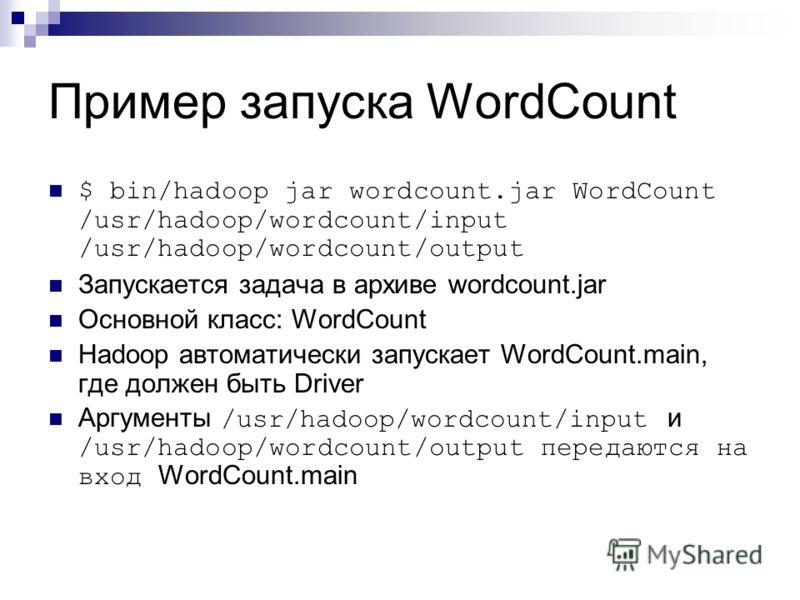 Пример запуска WordCount $ bin/hadoop jar wordcount.jar WordCount /usr/hadoop/wordcount/input /usr/hadoop/wordcount/output Запускается задача в архиве wordcount.jar Основной класс: WordCount Hadoop автоматически запускает WordCount.main, где должен б