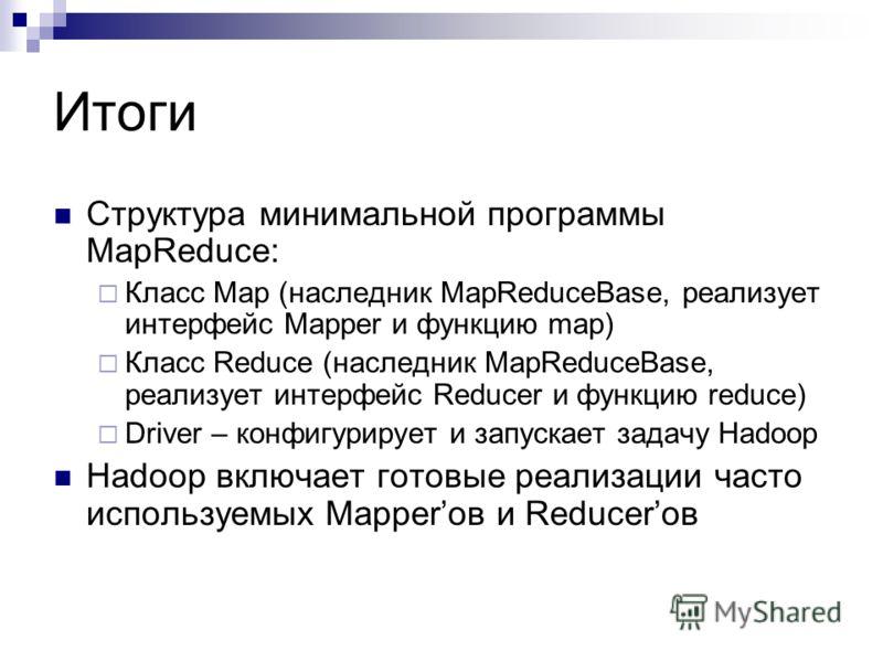 Итоги Структура минимальной программы MapReduce: Класс Map (наследник MapReduceBase, реализует интерфейс Mapper и функцию map) Класс Reduce (наследник MapReduceBase, реализует интерфейс Reducer и функцию reduce) Driver – конфигурирует и запускает зад