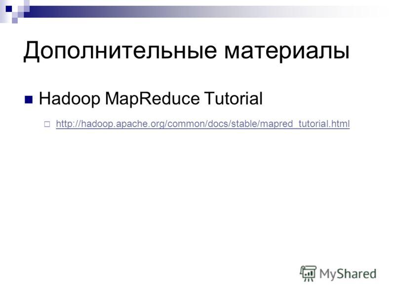 Дополнительные материалы Hadoop MapReduce Tutorial http://hadoop.apache.org/common/docs/stable/mapred_tutorial.html