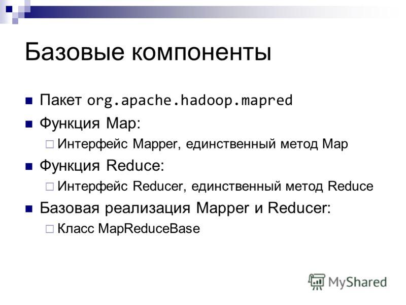 Базовые компоненты Пакет org.apache.hadoop.mapred Функция Map: Интерфейс Mapper, единственный метод Map Функция Reduce: Интерфейс Reducer, единственный метод Reduce Базовая реализация Mapper и Reducer: Класс MapReduceBase