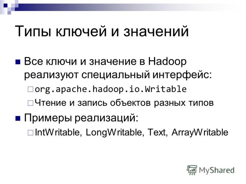 Типы ключей и значений Все ключи и значение в Hadoop реализуют специальный интерфейс: org.apache.hadoop.io.Writable Чтение и запись объектов разных типов Примеры реализаций: IntWritable, LongWritable, Text, ArrayWritable