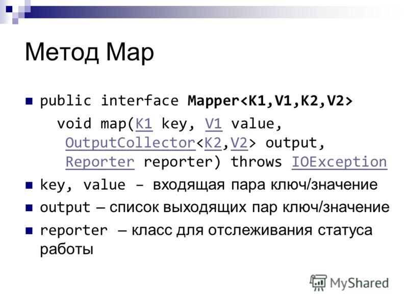 Метод Map public interface Mapper void map(K1 key, V1 value, OutputCollector output, Reporter reporter) throws IOExceptionK1V1 OutputCollectorK2V2 ReporterIOException key, value – входящая пара ключ/значение output – список выходящих пар ключ/значени