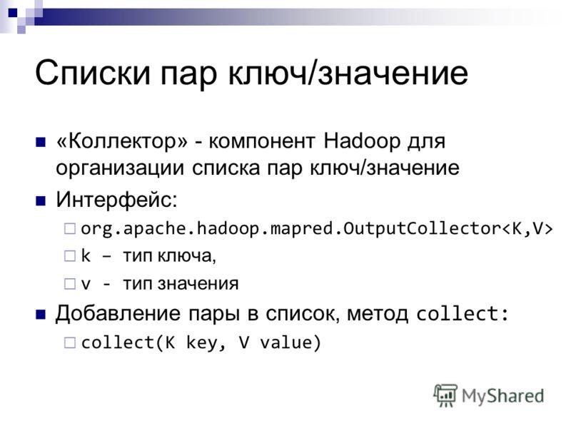 Списки пар ключ/значение «Коллектор» - компонент Hadoop для организации списка пар ключ/значение Интерфейс: org.apache.hadoop.mapred.OutputCollector k – тип ключа, v - тип значения Добавление пары в список, метод collect: collect(K key, V value)