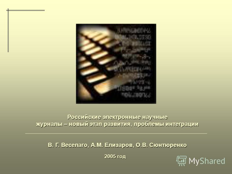 2005 год Российские электронные научные журналы – новый этап развития, проблемы интеграции В. Г. Веселаго, А.М. Елизаров, О.В. Сюнтюренко