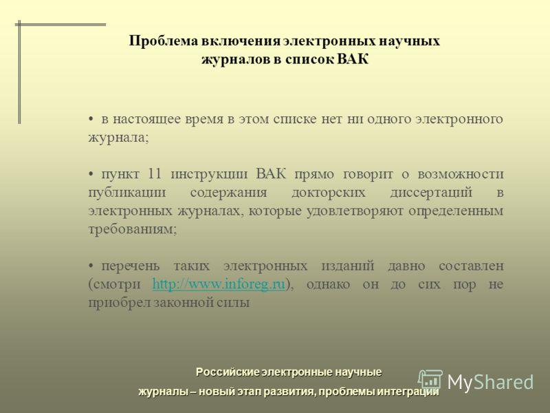 Российские электронные научные журналы – новый этап развития, проблемы интеграции Проблема включения электронных научных журналов в список ВАК в настоящее время в этом списке нет ни одного электронного журнала; пункт 11 инструкции ВАК прямо говорит о