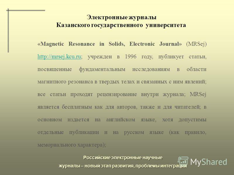 Российские электронные научные журналы – новый этап развития, проблемы интеграции Электронные журналы Казанского государственного университета «Magnetic Resonance in Solids, Electronic Journal» (MRSej) http://mrsej.kcu.ru; учрежден в 1996 году, публи