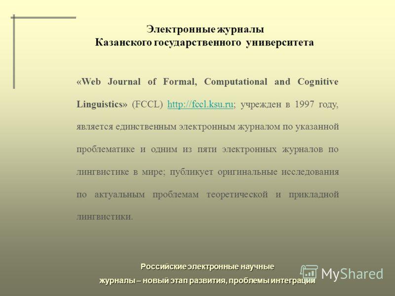 Российские электронные научные журналы – новый этап развития, проблемы интеграции Электронные журналы Казанского государственного университета «Web Journal of Formal, Computational and Cognitive Linguistics» (FCCL) http://fccl.ksu.ru; учрежден в 1997