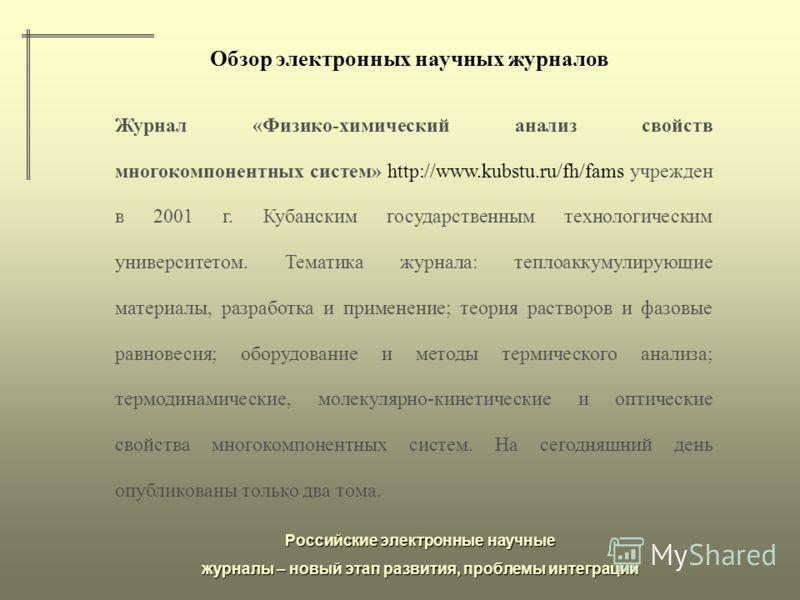Российские электронные научные журналы – новый этап развития, проблемы интеграции Обзор электронных научных журналов Журнал «Физико-химический анализ свойств многокомпонентных систем» http://www.kubstu.ru/fh/fams учрежден в 2001 г. Кубанским государс