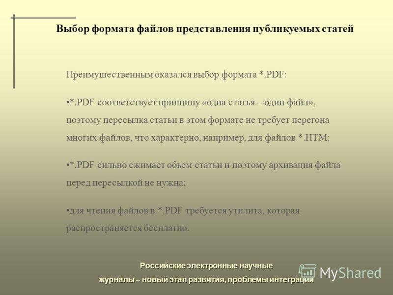 Российские электронные научные журналы – новый этап развития, проблемы интеграции Выбор формата файлов представления публикуемых статей Преимущественным оказался выбор формата *.PDF: *.PDF соответствует принципу «одна статья – один файл», поэтому пер