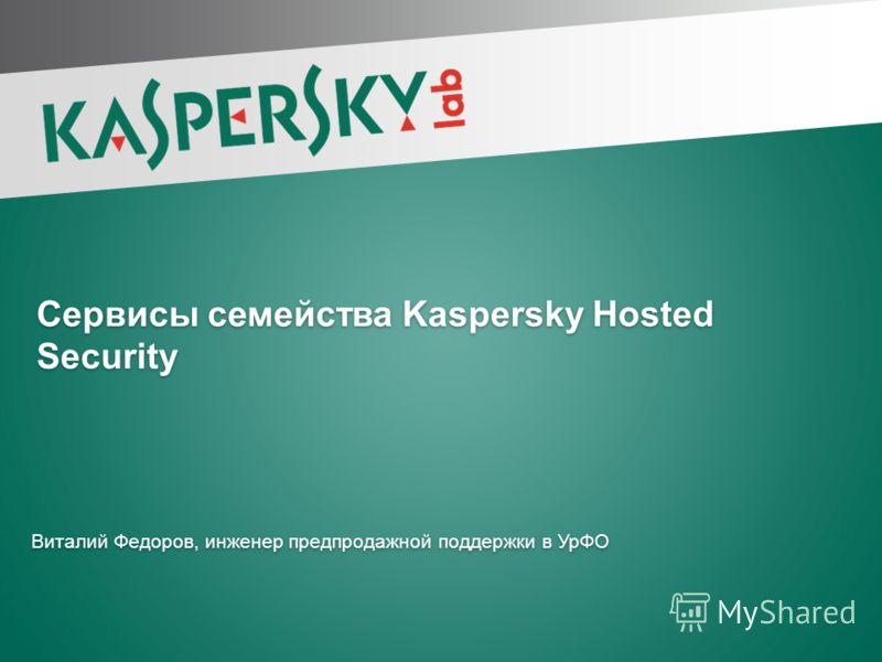 Сервисы семейства Kaspersky Hosted Security Виталий Федоров, инженер предпродажной поддержки в УрФО