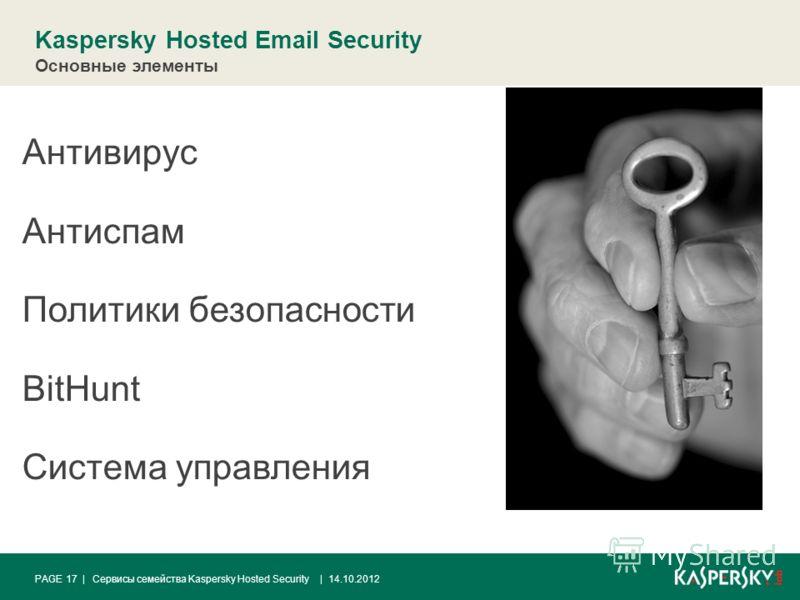 | 14.10.2012PAGE 17 | Kaspersky Hosted Email Security Сервисы семейства Kaspersky Hosted Security Антивирус Антиспам Политики безопасности BitHunt Система управления Основные элементы
