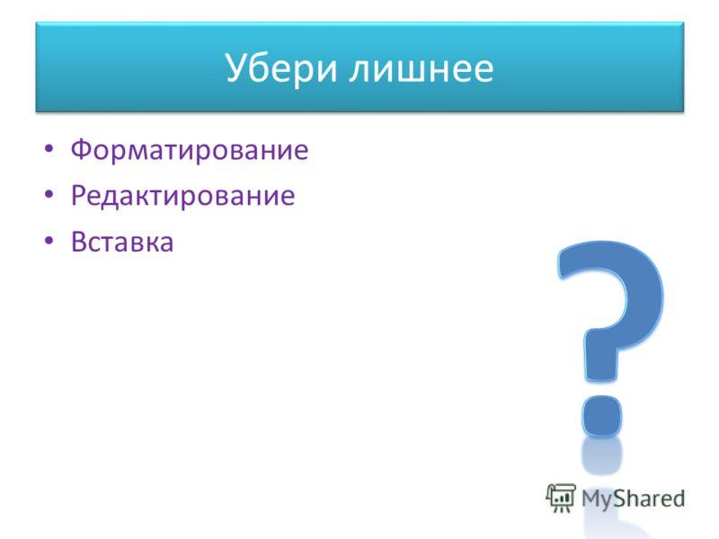 Убери лишнее Форматирование Редактирование Вставка