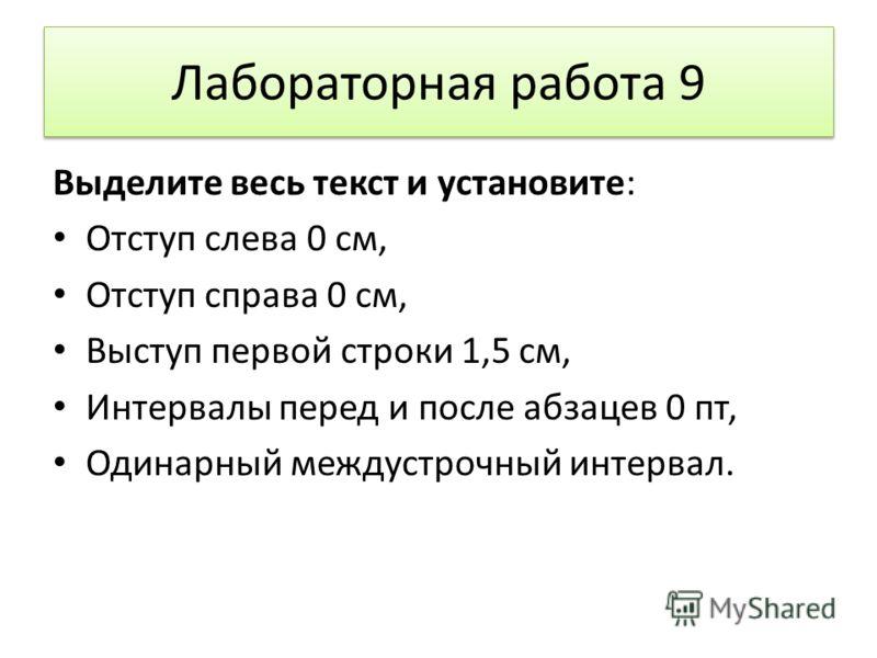 Лабораторная работа 9 Выделите весь текст и установите: Отступ слева 0 см, Отступ справа 0 см, Выступ первой строки 1,5 см, Интервалы перед и после абзацев 0 пт, Одинарный междустрочный интервал.