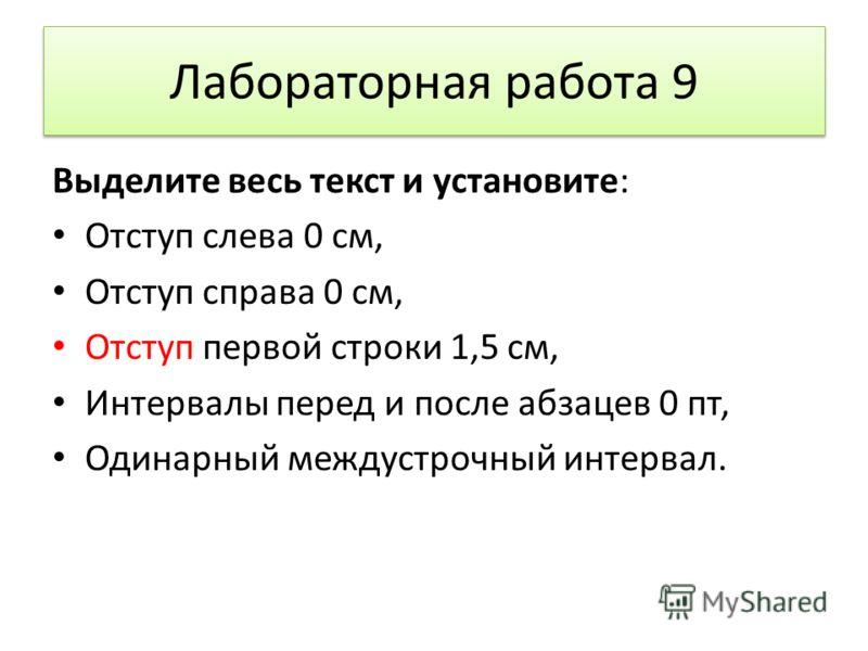 Лабораторная работа 9 Выделите весь текст и установите: Отступ слева 0 см, Отступ справа 0 см, Отступ первой строки 1,5 см, Интервалы перед и после абзацев 0 пт, Одинарный междустрочный интервал.