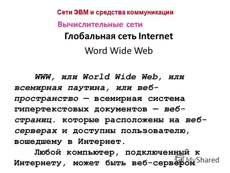 Сети ЭВМ и средства коммуникации Глобальная сеть Internet Word Wide Web Вычислительные сети WWW, или World Wide Web, или всемирная паутина, или веб- пространство всемирная система гипертекстовых документов веб- страниц. которые расположены на веб- се
