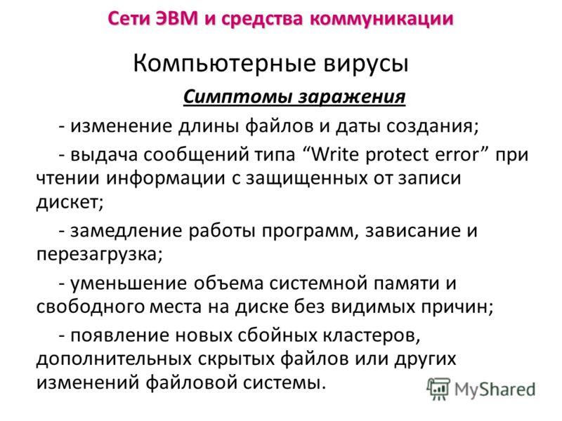 Симптомы заражения - изменение длины файлов и даты создания; - выдача сообщений типа Write protect error при чтении информации с защищенных от записи дискет; - замедление работы программ, зависание и перезагрузка; - уменьшение объема системной памяти