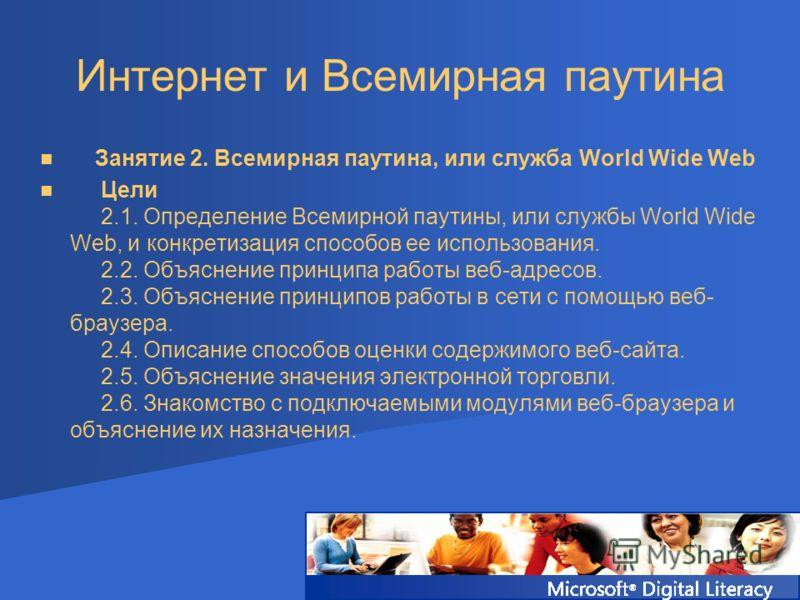Интернет и Всемирная паутина Занятие 2. Всемирная паутина, или служба World Wide Web Цели 2.1. Определение Всемирной паутины, или службы World Wide Web, и конкретизация способов ее использования. 2.2. Объяснение принципа работы веб-адресов. 2.3. Объя