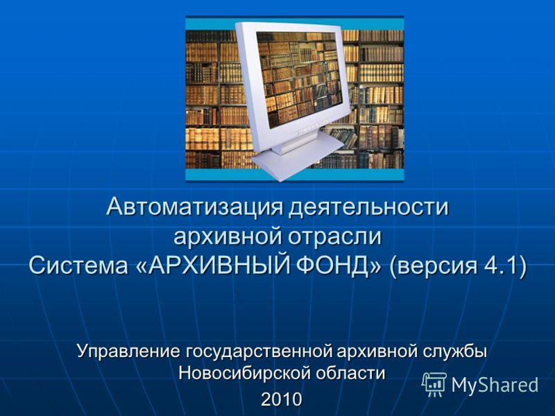 Автоматизация деятельности архивной отрасли Система «АРХИВНЫЙ ФОНД» (версия 4.1) Управление государственной архивной службы Новосибирской области 2010