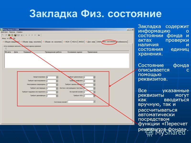Закладка Физ. состояние Закладка содержит информацию о состоянии фонда и актах проверки наличия и состояния единиц хранения. Состояние фонда описывается с помощью реквизитов. Все указанные реквизиты могут как вводиться вручную, так и рассчитываться а