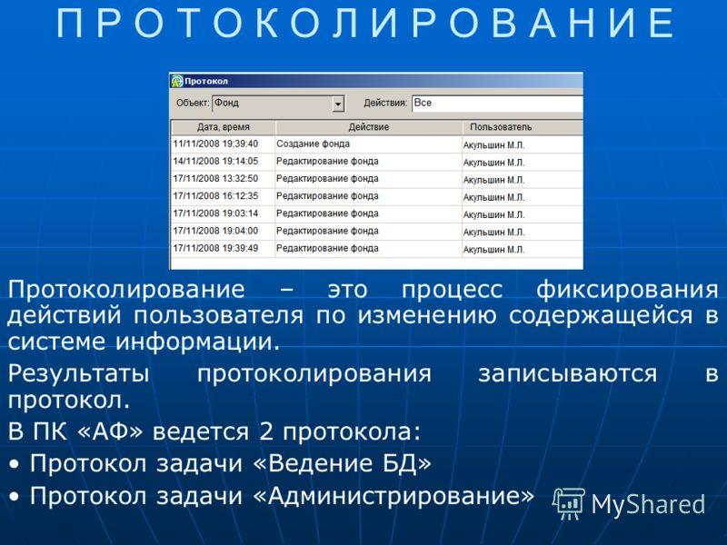 П Р О Т О К О Л И Р О В А Н И Е Протоколирование – это процесс фиксирования действий пользователя по изменению содержащейся в системе информации. Результаты протоколирования записываются в протокол. В ПК «АФ» ведется 2 протокола: Протокол задачи «Вед