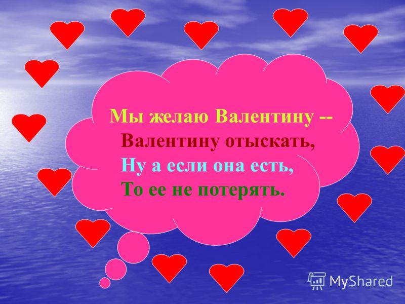 Мы желаю Валентину -- Валентину отыскать, Ну а если она есть, То ее не потерять.