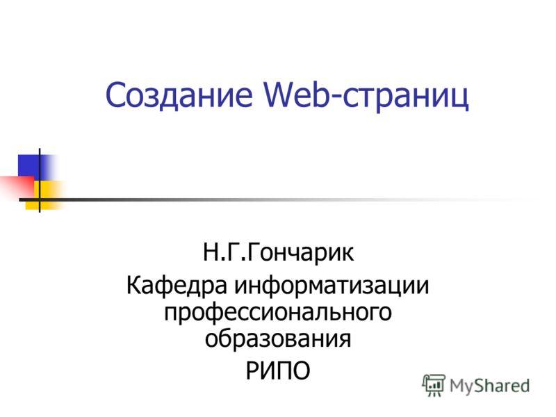 Создание Web-страниц Н.Г.Гончарик Кафедра информатизации профессионального образования РИПО
