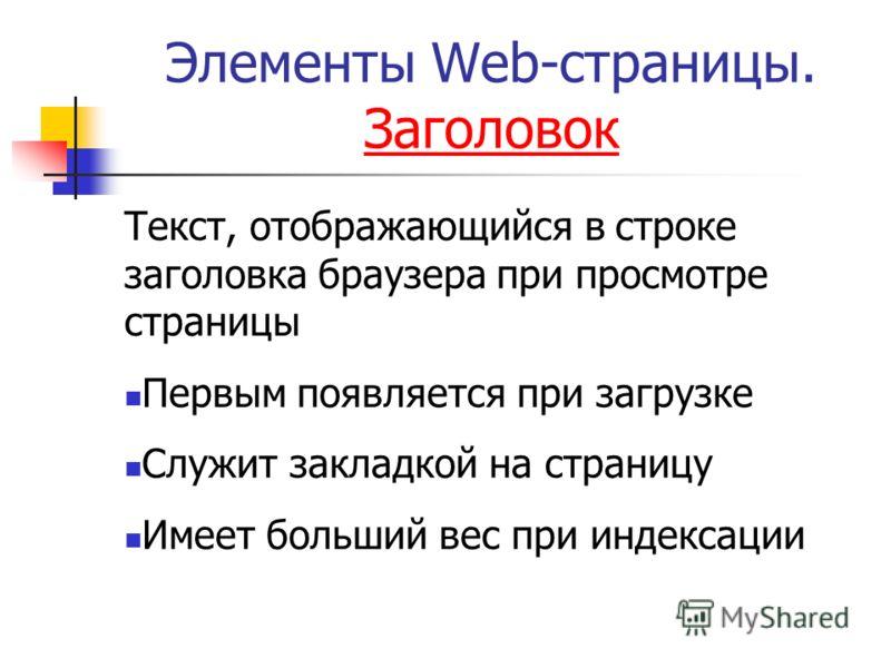 Элементы Web-страницы. Заголовок Заголовок Текст, отображающийся в строке заголовка браузера при просмотре страницы Первым появляется при загрузке Служит закладкой на страницу Имеет больший вес при индексации