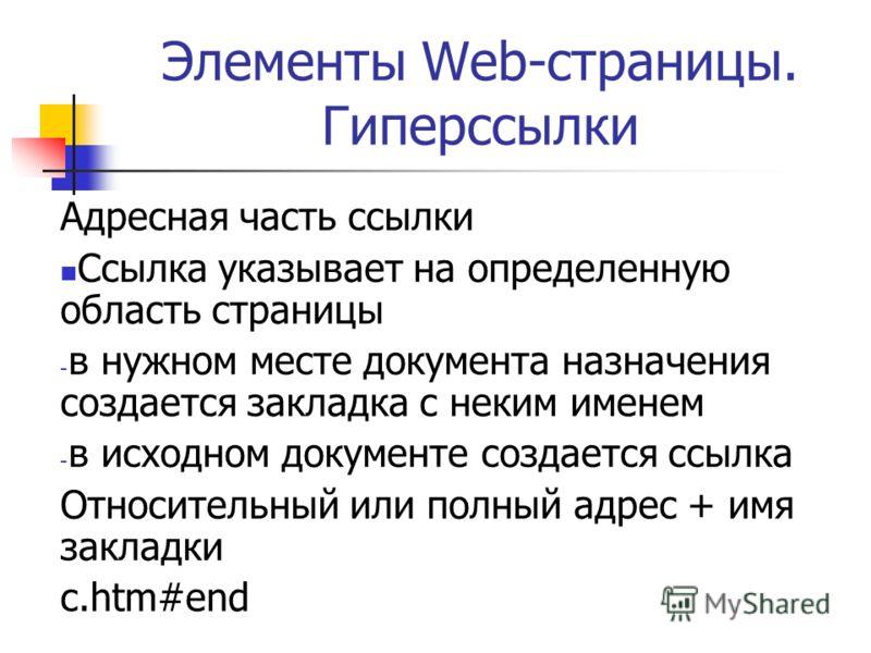 Элементы Web-страницы. Гиперссылки Адресная часть ссылки Ссылка указывает на определенную область страницы - в нужном месте документа назначения создается закладка с неким именем - в исходном документе создается ссылка Относительный или полный адрес