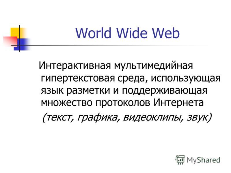 World Wide Web Интерактивная мультимедийная гипертекстовая среда, использующая язык разметки и поддерживающая множество протоколов Интернета (текст, графика, видеоклипы, звук)