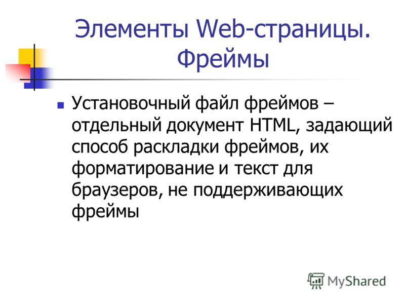 Элементы Web-страницы. Фреймы Установочный файл фреймов – отдельный документ HTML, задающий способ раскладки фреймов, их форматирование и текст для браузеров, не поддерживающих фреймы