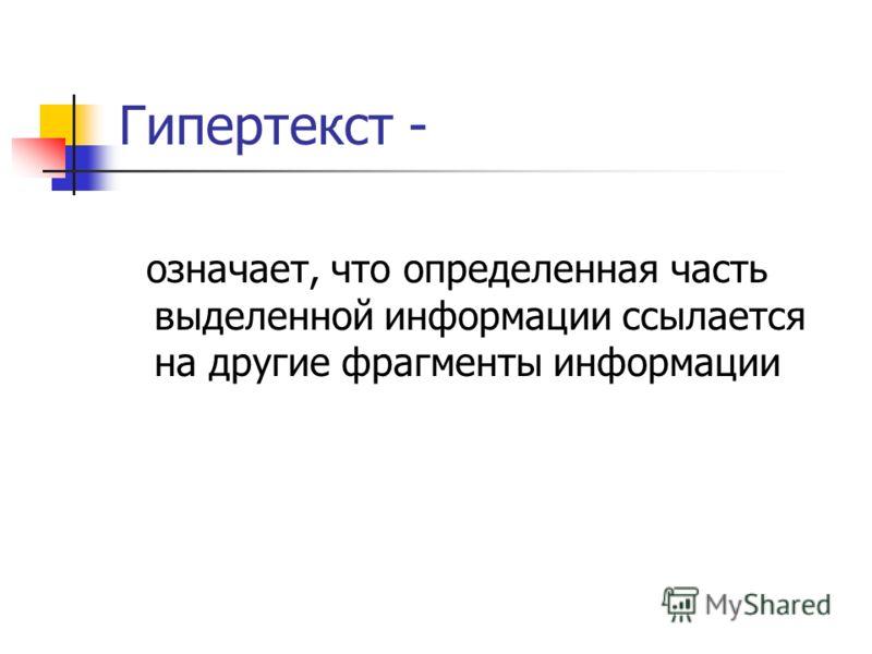 Гипертекст - означает, что определенная часть выделенной информации ссылается на другие фрагменты информации