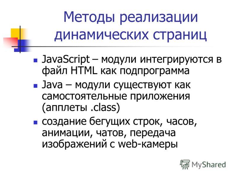 Методы реализации динамических страниц JavaScript – модули интегрируются в файл HTML как подпрограмма Java – модули существуют как самостоятельные приложения (апплеты.class) создание бегущих строк, часов, анимации, чатов, передача изображений с web-к