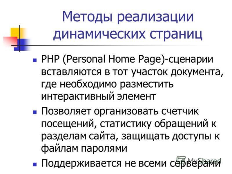 Методы реализации динамических страниц PHP (Personal Home Page)-сценарии вставляются в тот участок документа, где необходимо разместить интерактивный элемент Позволяет организовать счетчик посещений, статистику обращений к разделам сайта, защищать до