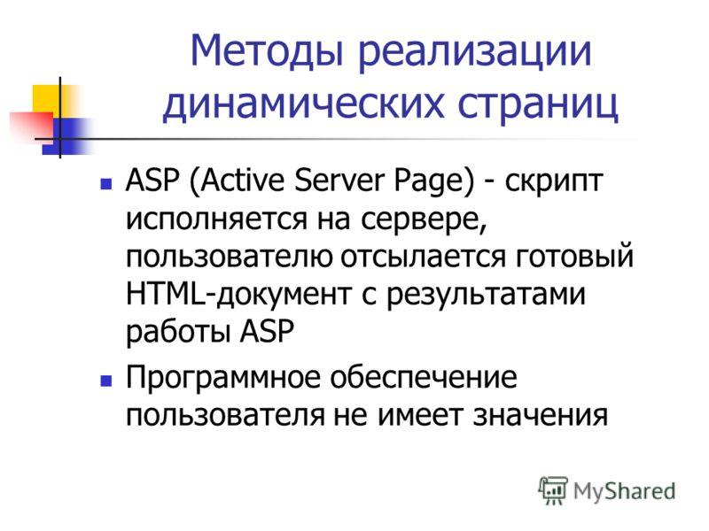 Методы реализации динамических страниц ASP (Active Server Page) - скрипт исполняется на сервере, пользователю отсылается готовый HTML-документ с результатами работы ASP Программное обеспечение пользователя не имеет значения