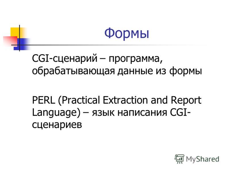 Формы CGI-сценарий – программа, обрабатывающая данные из формы PERL (Practical Extraction and Report Language) – язык написания CGI- сценариев