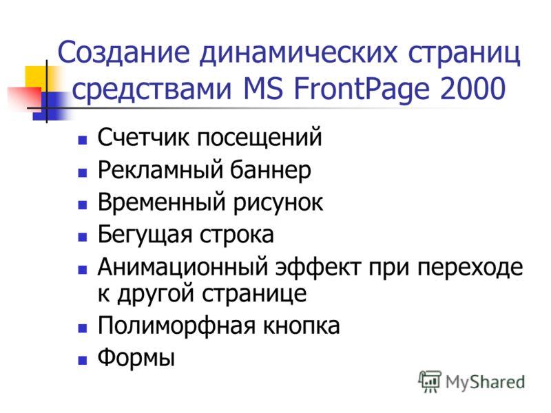 Создание динамических страниц средствами MS FrontPage 2000 Счетчик посещений Рекламный баннер Временный рисунок Бегущая строка Анимационный эффект при переходе к другой странице Полиморфная кнопка Формы