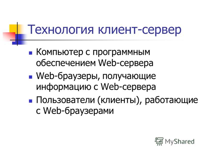 Технология клиент-сервер Компьютер с программным обеспечением Web-сервера Web-браузеры, получающие информацию с Web-сервера Пользователи (клиенты), работающие с Web-браузерами